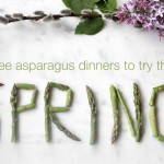 3 Asparagus Dinners to try this Spring